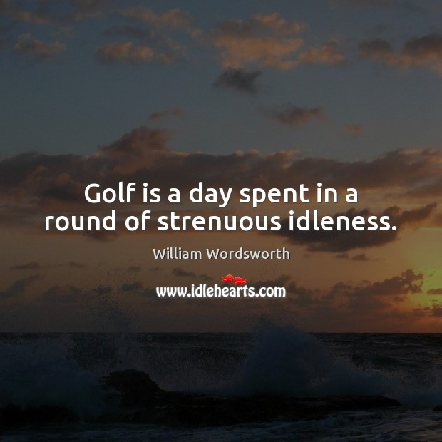 Golf is a day spent in a round of strenuous idleness. William Wordsworth Picture Quote