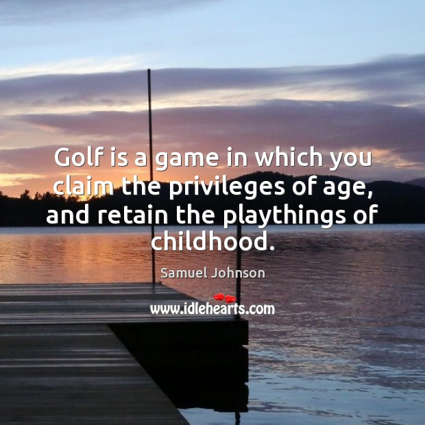 Image, Golf is a game in which you claim the privileges of age,