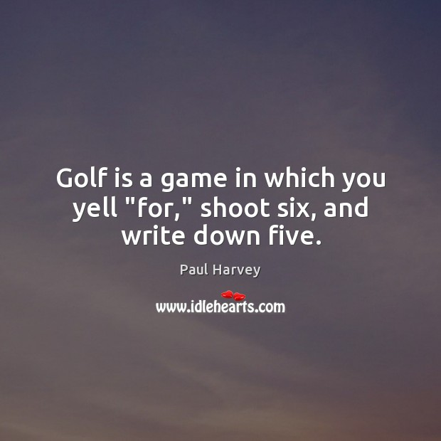 "Golf is a game in which you yell ""for,"" shoot six, and write down five. Paul Harvey Picture Quote"
