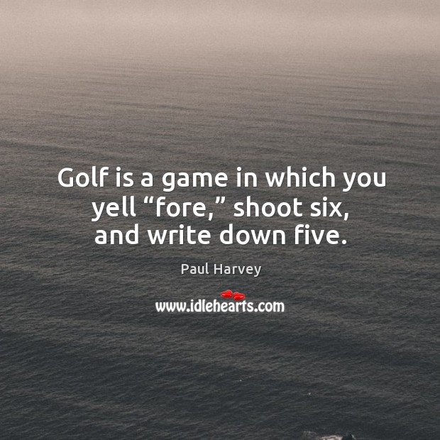 "Golf is a game in which you yell ""fore,"" shoot six, and write down five. Paul Harvey Picture Quote"