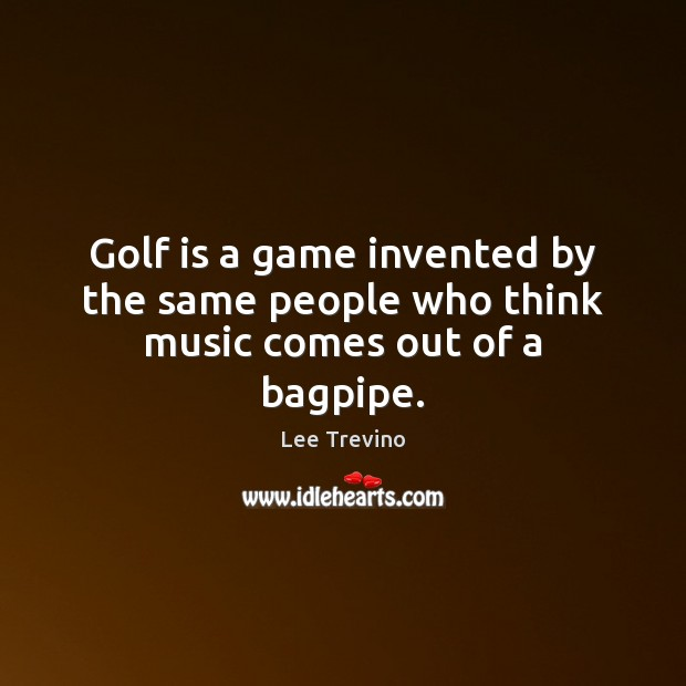 Golf is a game invented by the same people who think music comes out of a bagpipe. Lee Trevino Picture Quote