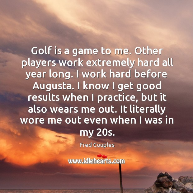 Golf is a game to me. Other players work extremely hard all Image