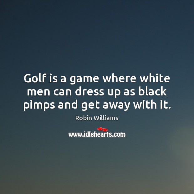 Golf is a game where white men can dress up as black pimps and get away with it. Image