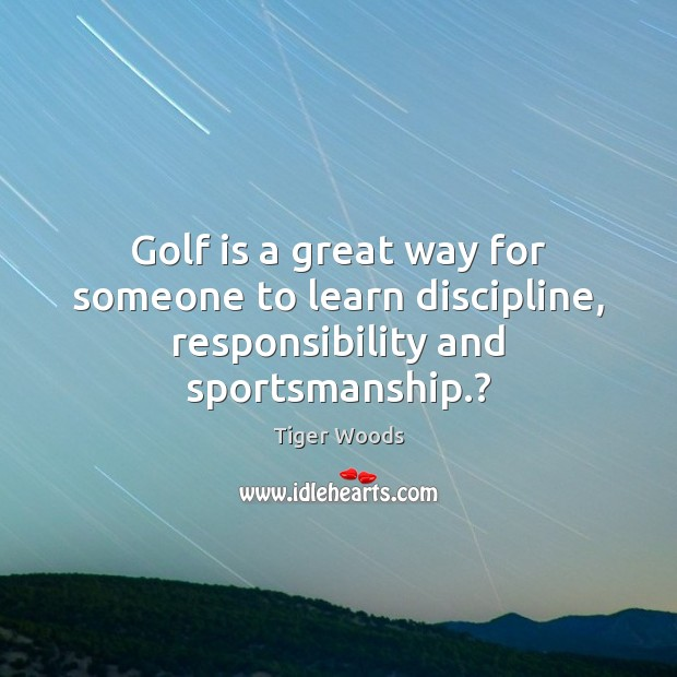Golf is a great way for someone to learn discipline, responsibility and sportsmanship.? Tiger Woods Picture Quote