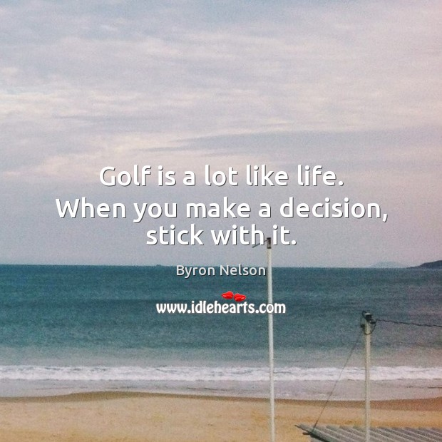 Golf is a lot like life. When you make a decision, stick with it. Image