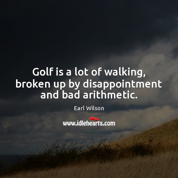 Golf is a lot of walking, broken up by disappointment and bad arithmetic. Image