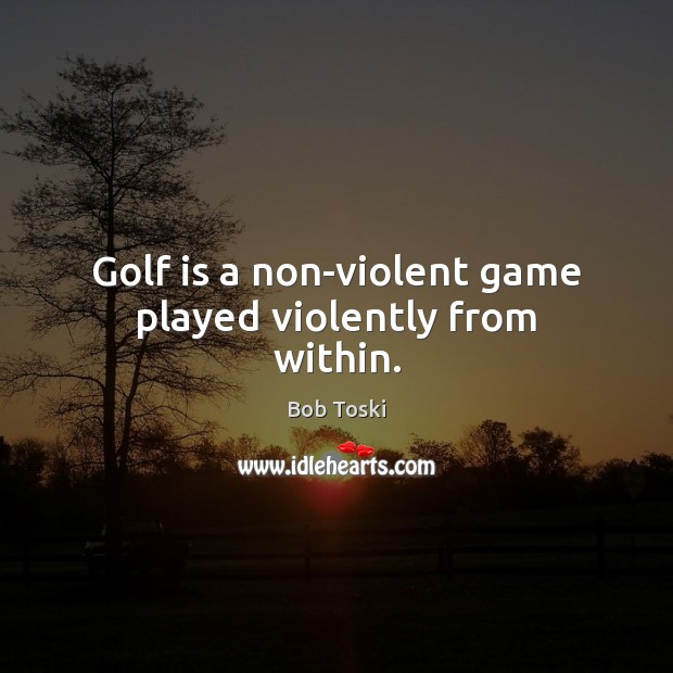Golf is a non-violent game played violently from within. Image