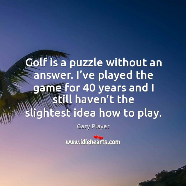 Image, Golf is a puzzle without an answer. I've played the game for 40 years and