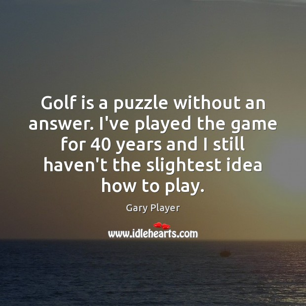 Golf is a puzzle without an answer. I've played the game for 40 Image