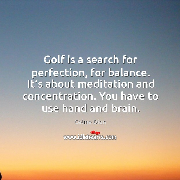 Golf is a search for perfection, for balance. Celine Dion Picture Quote