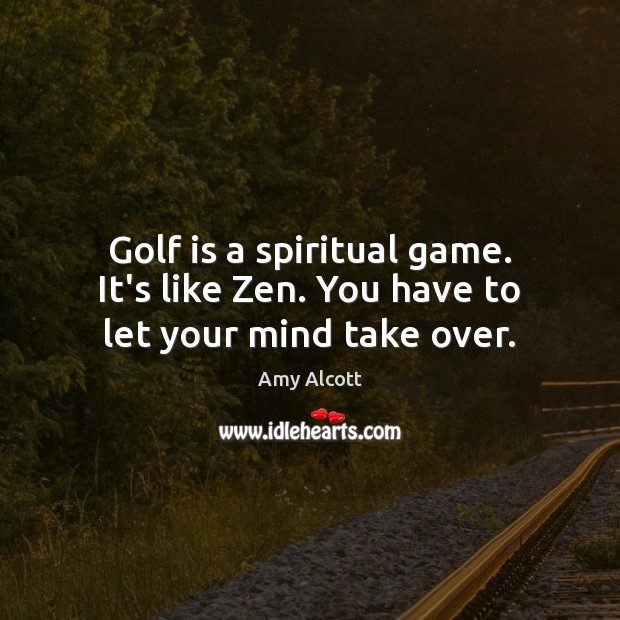 Golf is a spiritual game. It's like Zen. You have to let your mind take over. Image