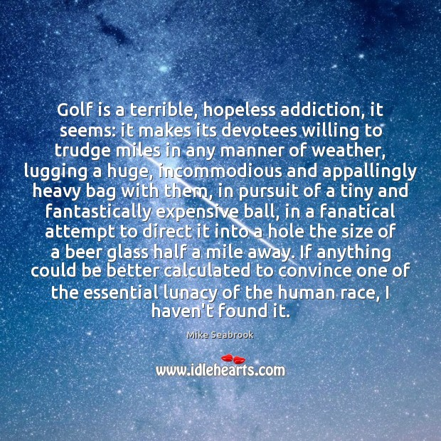 Golf is a terrible, hopeless addiction, it seems: it makes its devotees Image