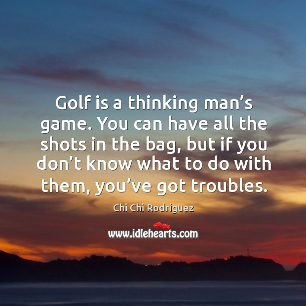 Golf is a thinking man's game. You can have all the shots in the bag Image