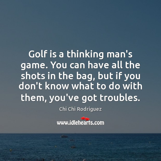 Golf is a thinking man's game. You can have all the shots Image