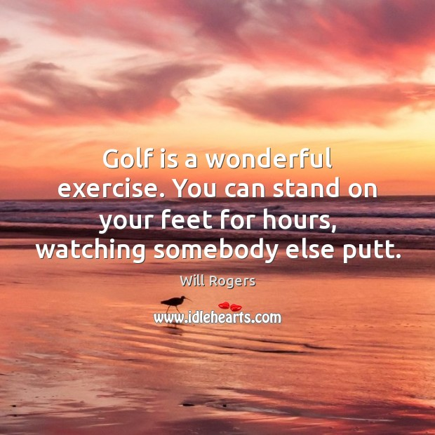 Golf is a wonderful exercise. You can stand on your feet for Will Rogers Picture Quote