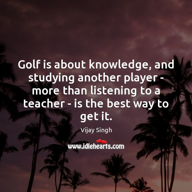 Golf is about knowledge, and studying another player – more than listening Image