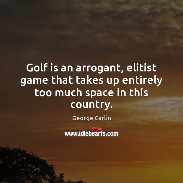 Golf is an arrogant, elitist game that takes up entirely too much space in this country. Image
