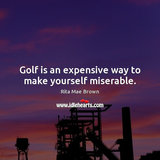 Golf is an expensive way to make yourself miserable. Rita Mae Brown Picture Quote