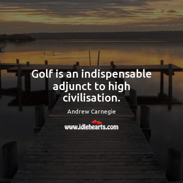 Golf is an indispensable adjunct to high civilisation. Image