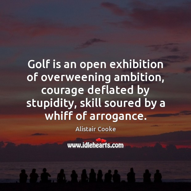 Golf is an open exhibition of overweening ambition, courage deflated by stupidity, Alistair Cooke Picture Quote