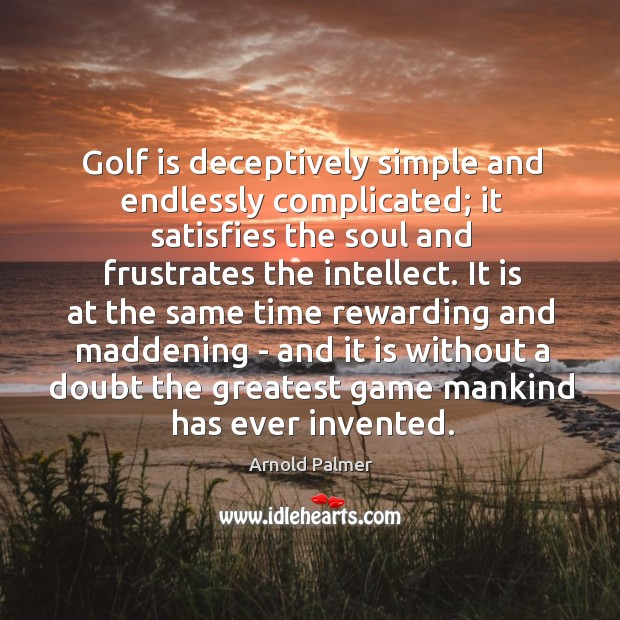 Image, Golf is deceptively simple and endlessly complicated; it satisfies the soul and