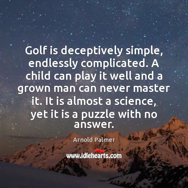 Image, Golf is deceptively simple, endlessly complicated. A child can play it well
