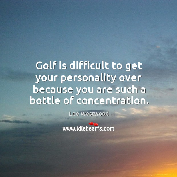 Golf is difficult to get your personality over because you are such a bottle of concentration. Lee Westwood Picture Quote