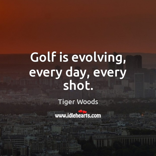 Golf is evolving, every day, every shot. Tiger Woods Picture Quote