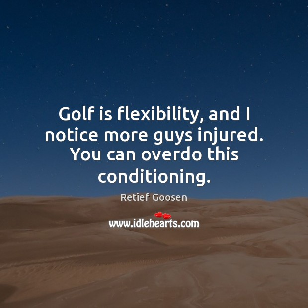 Golf is flexibility, and I notice more guys injured. You can overdo this conditioning. Image