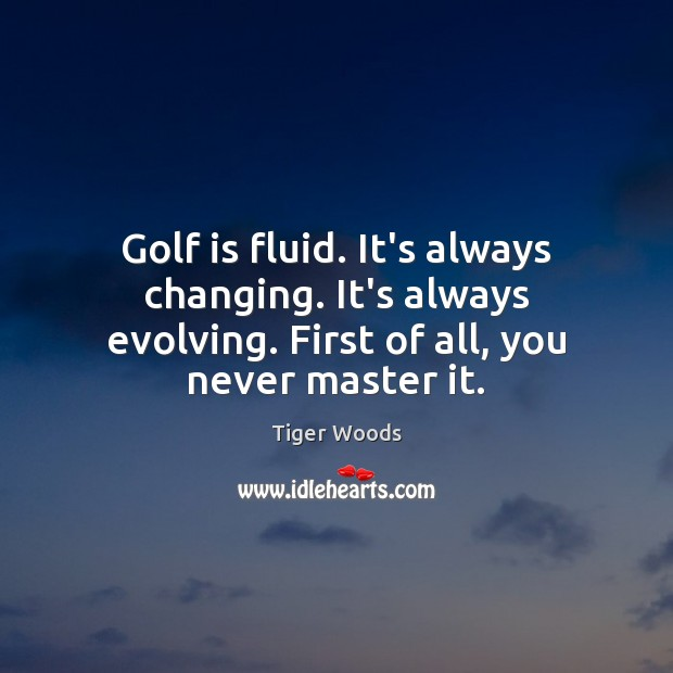 Golf is fluid. It's always changing. It's always evolving. First of all, Tiger Woods Picture Quote