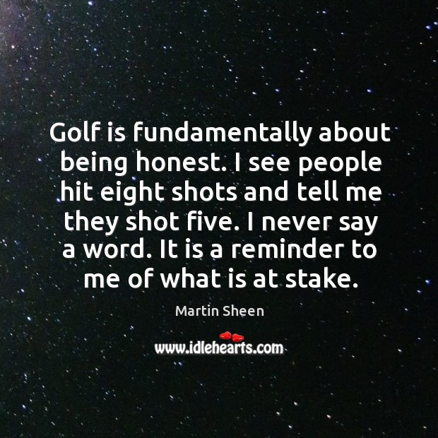 Golf is fundamentally about being honest. I see people hit eight shots and tell me they shot five. Martin Sheen Picture Quote