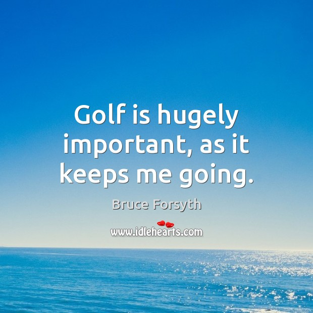Golf is hugely important, as it keeps me going. Bruce Forsyth Picture Quote