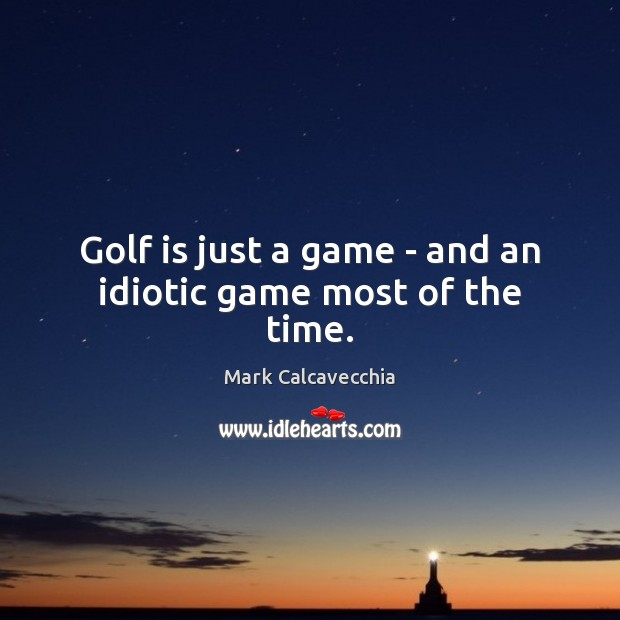 Golf is just a game – and an idiotic game most of the time. Image