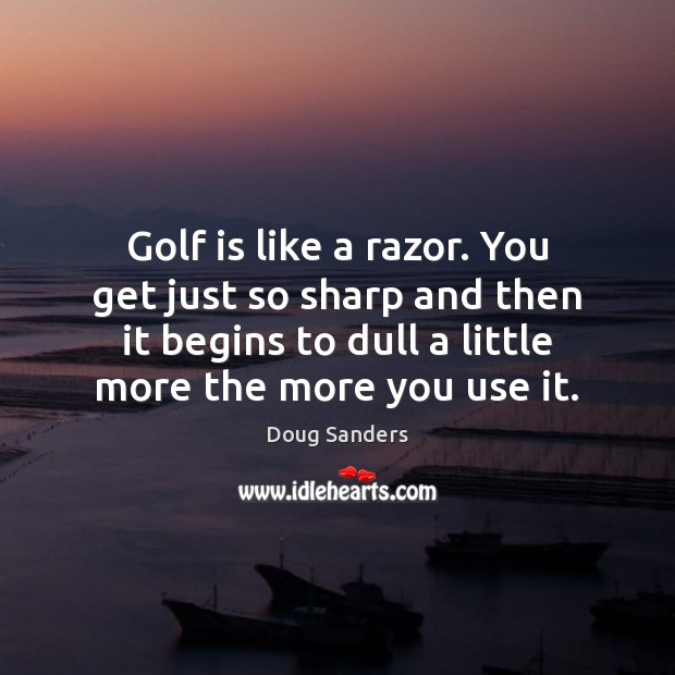 Golf is like a razor. You get just so sharp and then Image