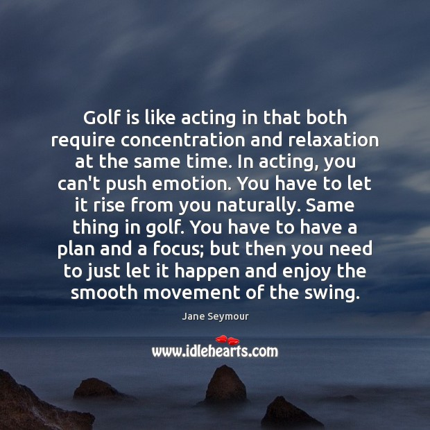 Golf is like acting in that both require concentration and relaxation at Jane Seymour Picture Quote
