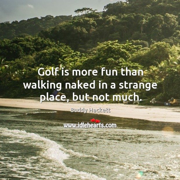 Golf is more fun than walking naked in a strange place, but not much. Image