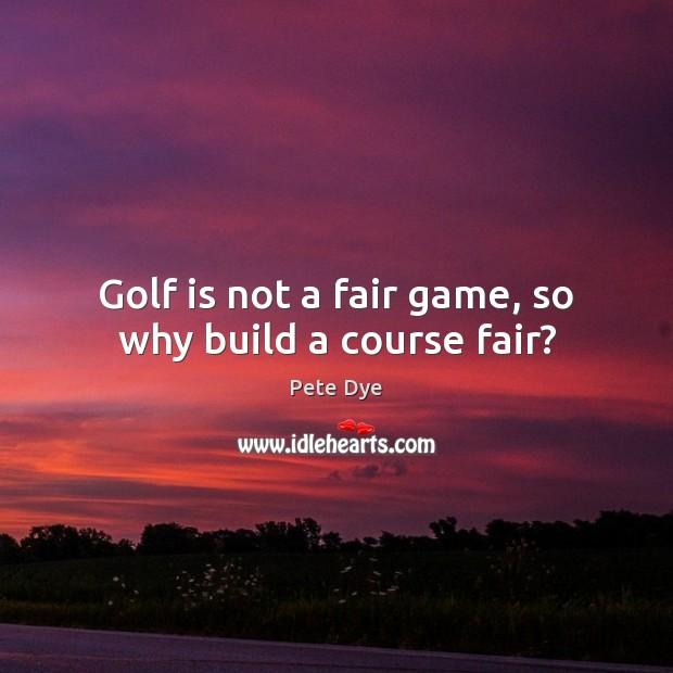 Golf is not a fair game, so why build a course fair? Pete Dye Picture Quote