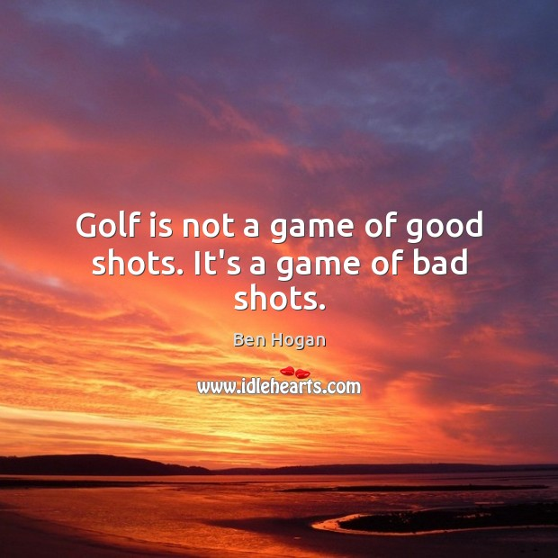 Golf is not a game of good shots. It's a game of bad shots. Image
