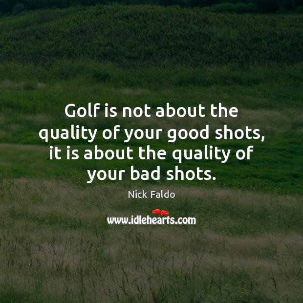 Golf is not about the quality of your good shots, it is Nick Faldo Picture Quote