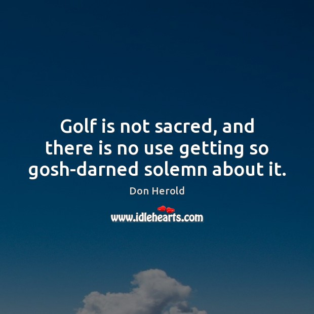 Image, Golf is not sacred, and there is no use getting so gosh-darned solemn about it.