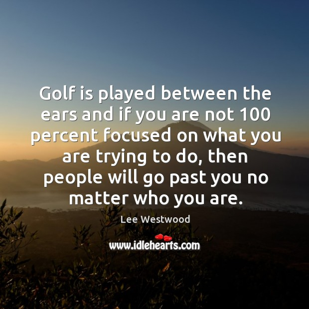 Golf is played between the ears and if you are not 100 percent focused on what Lee Westwood Picture Quote