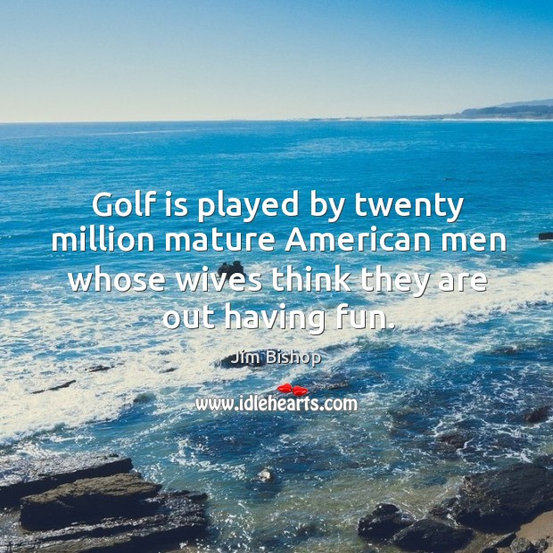 Golf is played by twenty million mature american men whose wives think they are out having fun. Image