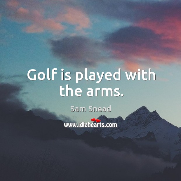 Golf is played with the arms. Image