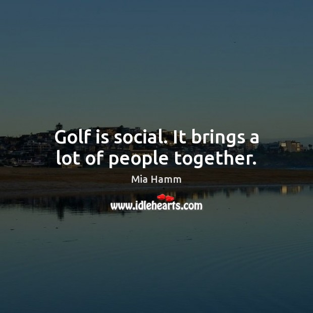 Golf is social. It brings a lot of people together. Image