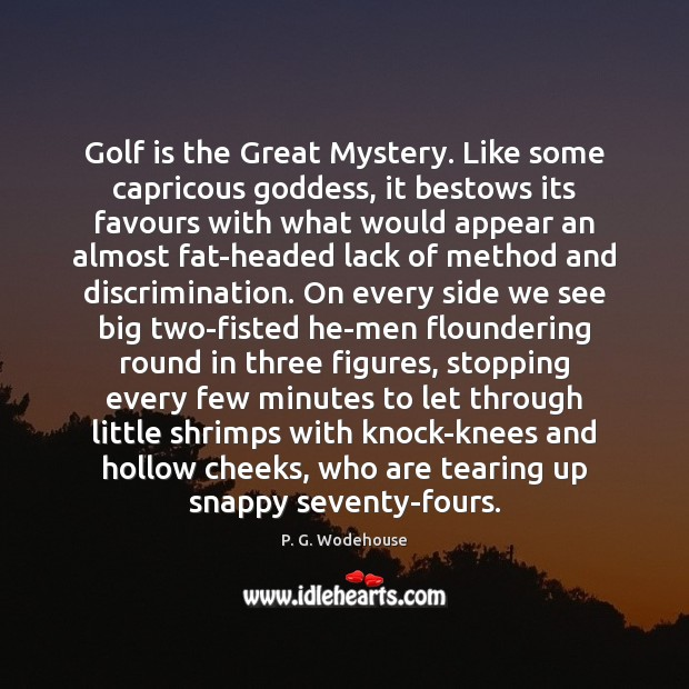 Golf is the Great Mystery. Like some capricous Goddess, it bestows its P. G. Wodehouse Picture Quote