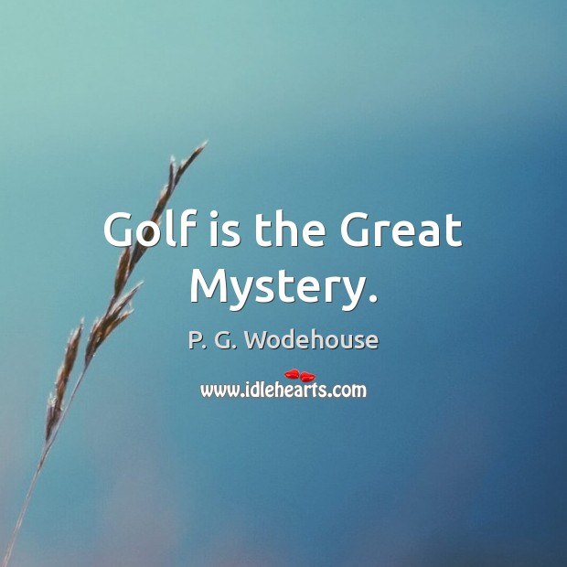 Golf is the Great Mystery. P. G. Wodehouse Picture Quote