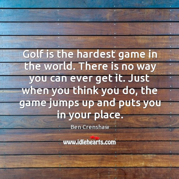 Golf is the hardest game in the world. There is no way you can ever get it. Ben Crenshaw Picture Quote