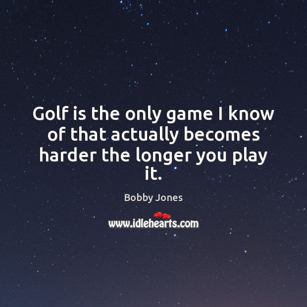 Golf is the only game I know of that actually becomes harder the longer you play it. Image