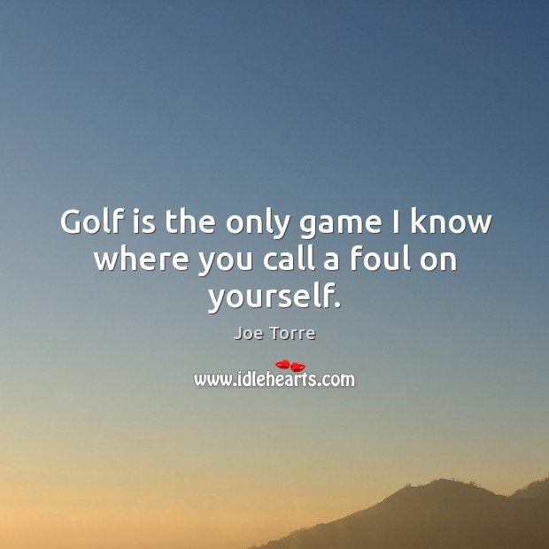Image, Golf is the only game I know where you call a foul on yourself.