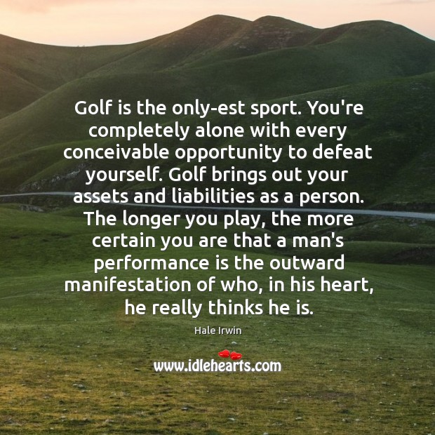 Image, Golf is the only-est sport. You're completely alone with every conceivable opportunity